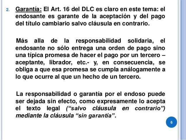 2. Garantía: El Art. 16 del DLC es claro en este tema: el endosante es garante de la aceptación y del pago del título camb...
