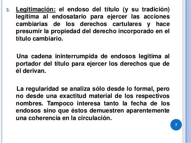 3. Legitimación: el endoso del título (y su tradición) legitima al endosatario para ejercer las acciones cambiarias de los...