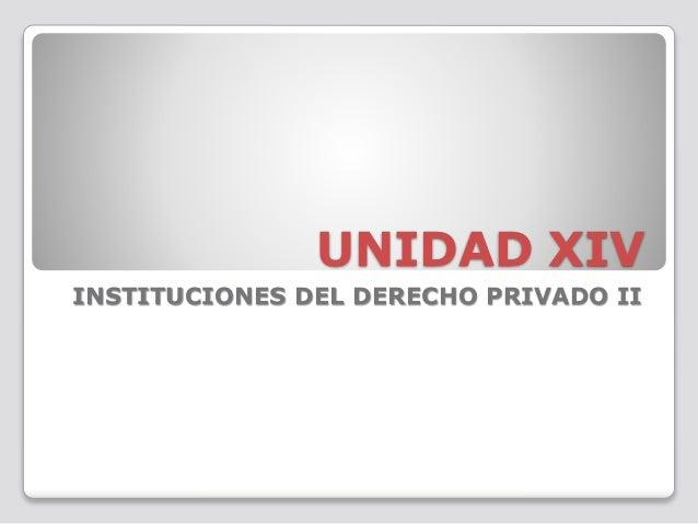 UNIDAD XIV INSTITUCIONES DEL DERECHO PRIVADO II