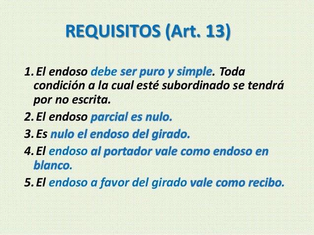 REQUISITOS (Art. 13) 1.El endoso debe . Toda condición a la cual esté subordinado se tendrá por no escrita. 2.El endoso 3....