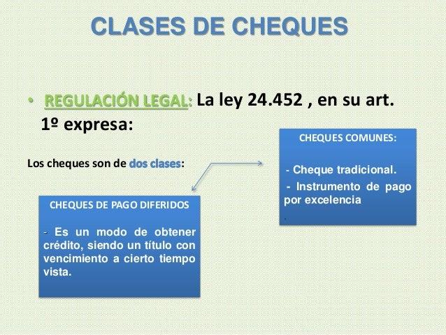 • REGULACIÓN LEGAL: La ley 24.452 , en su art. 1º expresa: Los cheques son de : CLASES DE CHEQUES CHEQUES COMUNES: - Chequ...