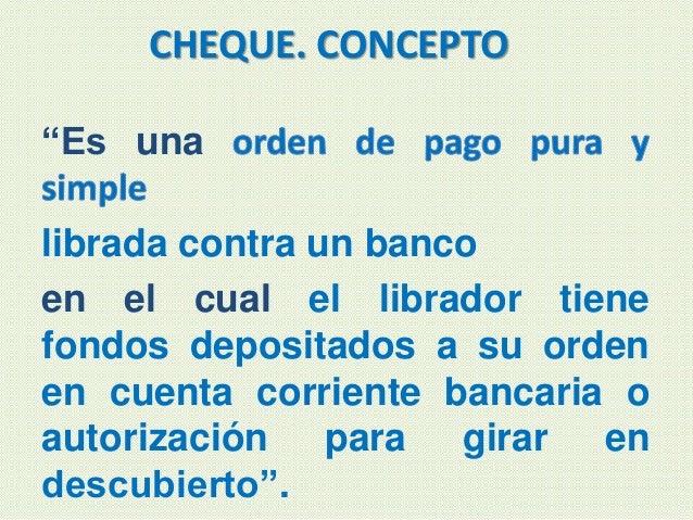 """CHEQUE. CONCEPTO """"Es una librada contra un banco en el cual el librador tiene fondos depositados a su orden en cuenta corr..."""