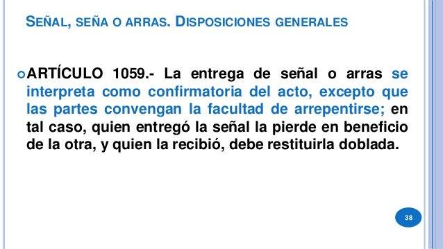 SEÑAL, SEÑA O ARRAS. MODALIDAD ARTICULO 1060.- Como señal o arras pueden entregarse dinero o cosas muebles. Si es de la m...