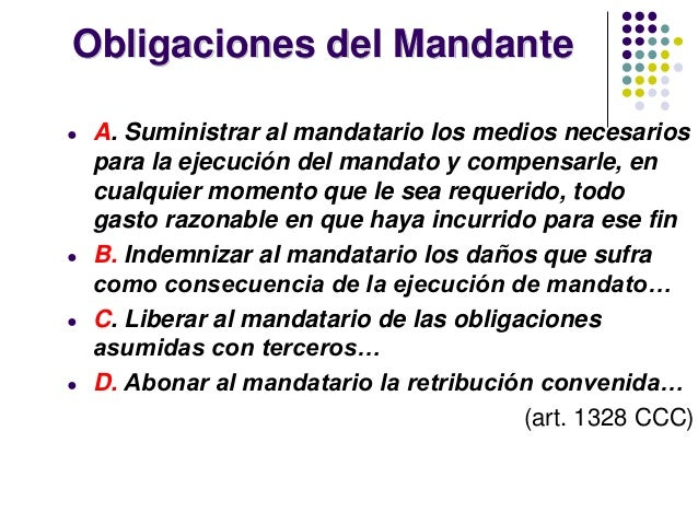 Obligaciones del Mandante ● A. Suministrar al mandatario los medios necesarios para la ejecución del mandato y compensarle...