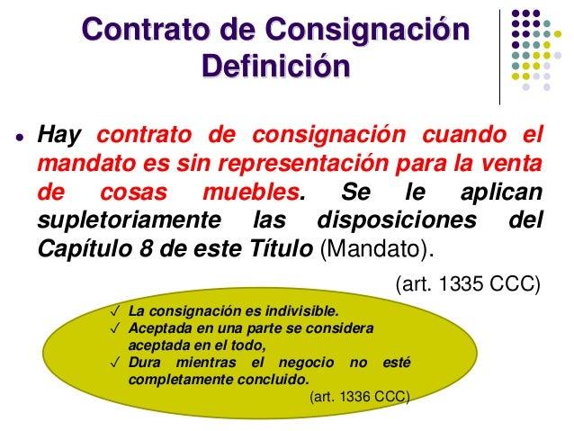Contrato de Consignación Definición ● Hay contrato de consignación cuando el mandato es sin representación para la venta d...