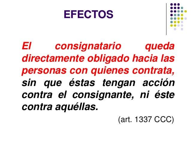 EFECTOS El consignatario queda directamente obligado hacia las personas con quienes contrata, sin que éstas tengan acción ...