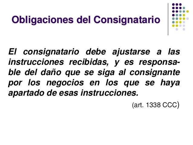 Obligaciones del Consignatario El consignatario debe ajustarse a las instrucciones recibidas, y es responsa- ble del daño ...