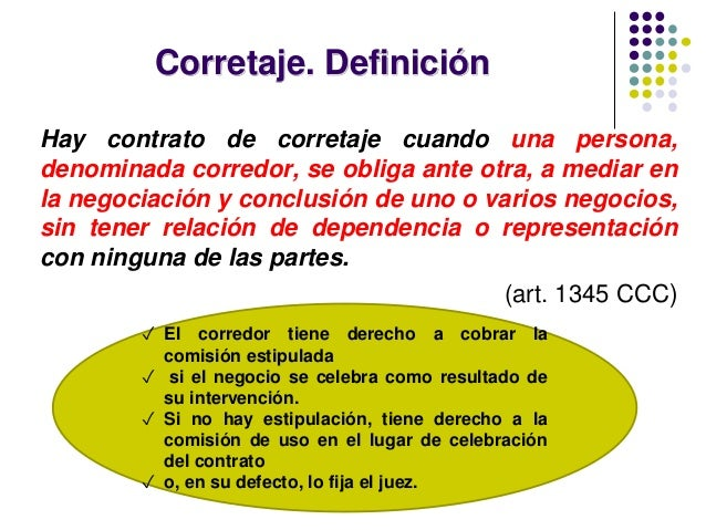 Corretaje. Definición Hay contrato de corretaje cuando una persona, denominada corredor, se obliga ante otra, a mediar en ...