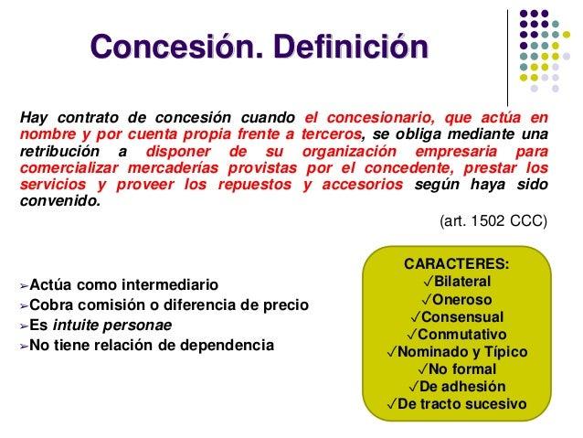 Concesión. Definición Hay contrato de concesión cuando el concesionario, que actúa en nombre y por cuenta propia frente a ...