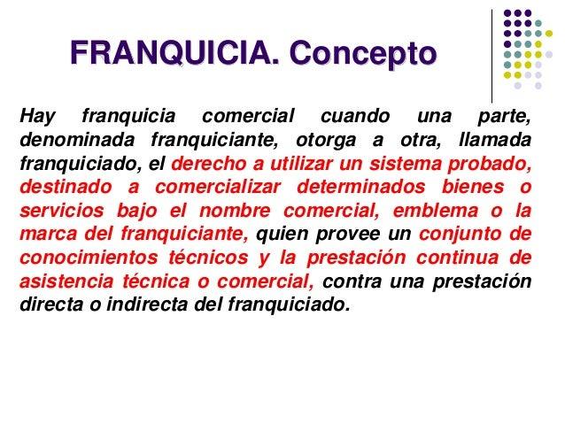 FRANQUICIA. Concepto Hay franquicia comercial cuando una parte, denominada franquiciante, otorga a otra, llamada franquici...
