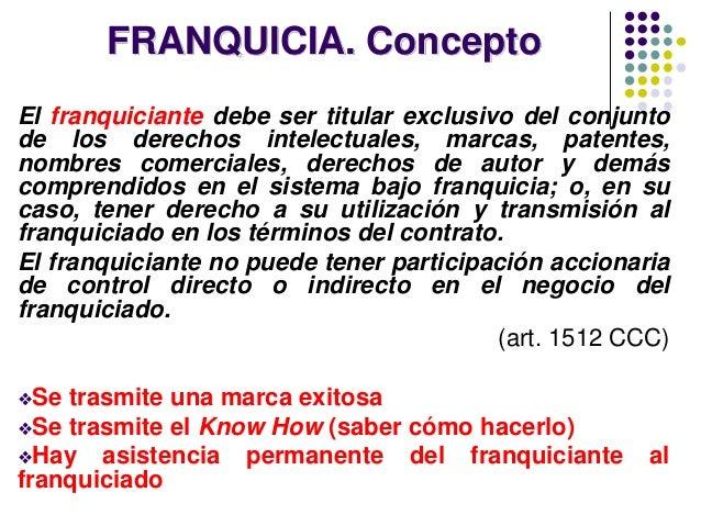 FRANQUICIA. Concepto El franquiciante debe ser titular exclusivo del conjunto de los derechos intelectuales, marcas, paten...
