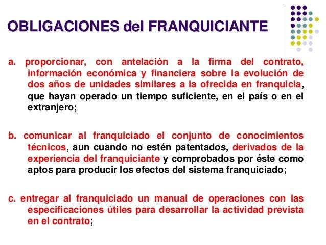 OBLIGACIONES del FRANQUICIANTE a. proporcionar, con antelación a la firma del contrato, información económica y financiera...