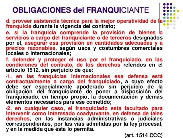 OBLIGACIONES del FRANQUICIANTE d. proveer asistencia técnica para la mejor operatividad de la franquicia durante la vigenc...