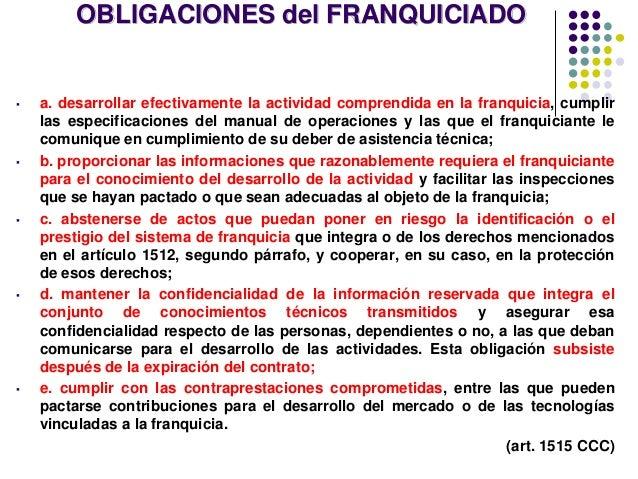 OBLIGACIONES del FRANQUICIADO ▪ a. desarrollar efectivamente la actividad comprendida en la franquicia, cumplir las especi...