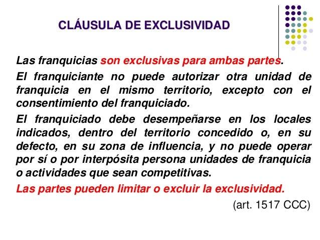 CLÁUSULA DE EXCLUSIVIDAD Las franquicias son exclusivas para ambas partes. El franquiciante no puede autorizar otra unidad...