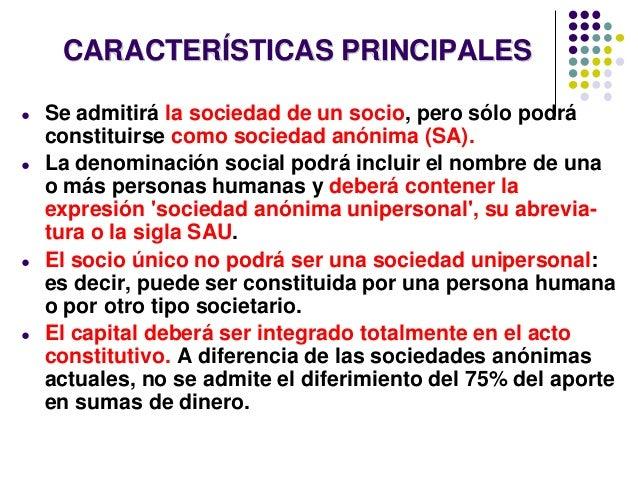 CARACTERÍSTICAS PRINCIPALES ● Se admitirá la sociedad de un socio, pero sólo podrá constituirse como sociedad anónima (SA)...
