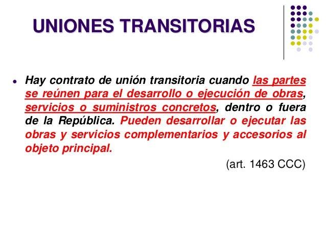 UNIONES TRANSITORIAS ● Hay contrato de unión transitoria cuando las partes se reúnen para el desarrollo o ejecución de obr...