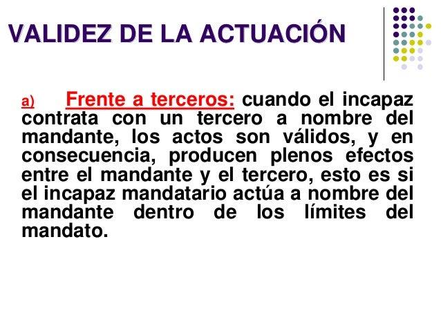 VALIDEZ DE LA ACTUACIÓN a) Frente a terceros: cuando el incapaz contrata con un tercero a nombre del mandante, los actos s...