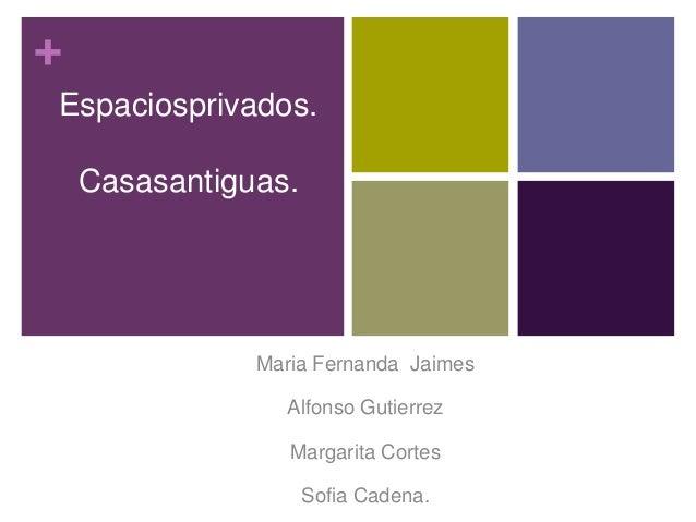 + Espaciosprivados. Casasantiguas. Maria Fernanda Jaimes Alfonso Gutierrez Margarita Cortes Sofia Cadena.