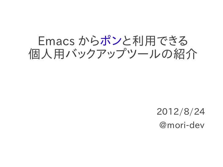 Emacs からポンと利用できる個人用バックアップツールの紹介            2012/8/24             @mori-dev