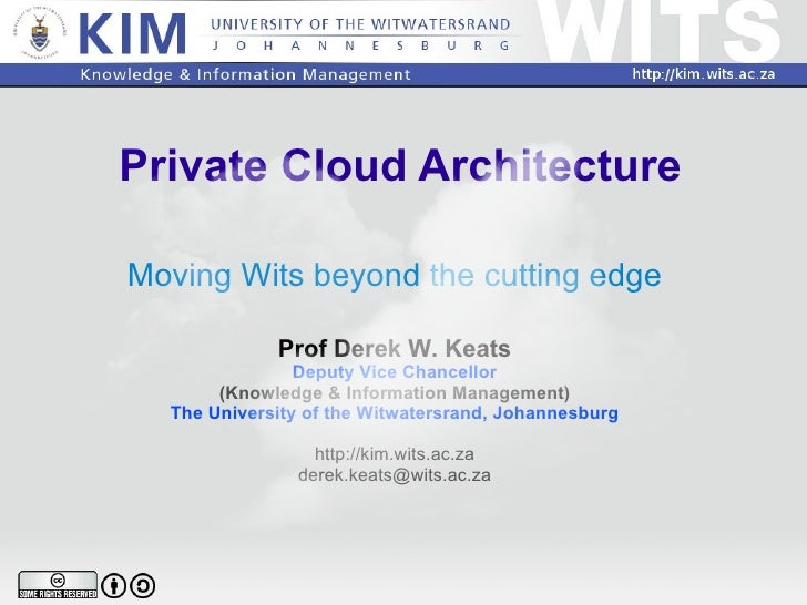Private Cloud Architecture Moving Wits beyond the cutting edge Prof Derek W. Keats Deputy Vice Chancellor (Knowledge & Inf...