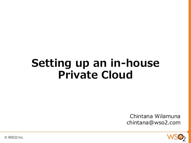 Setting up an in-house     Private Cloud                 Chintana Wilamuna                chintana@wso2.com