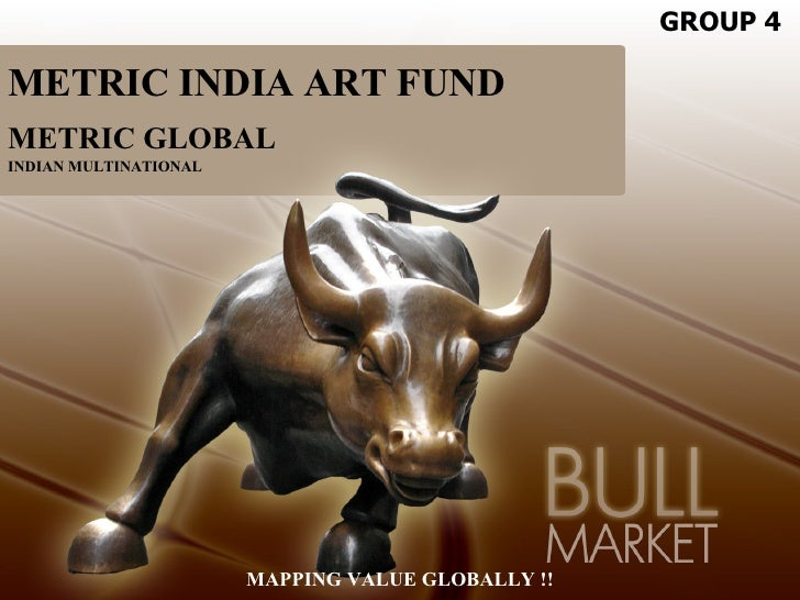 METRIC INDIA ART FUND METRIC GLOBAL INDIAN MULTINATIONAL MAPPING VALUE GLOBALLY !! GROUP 4