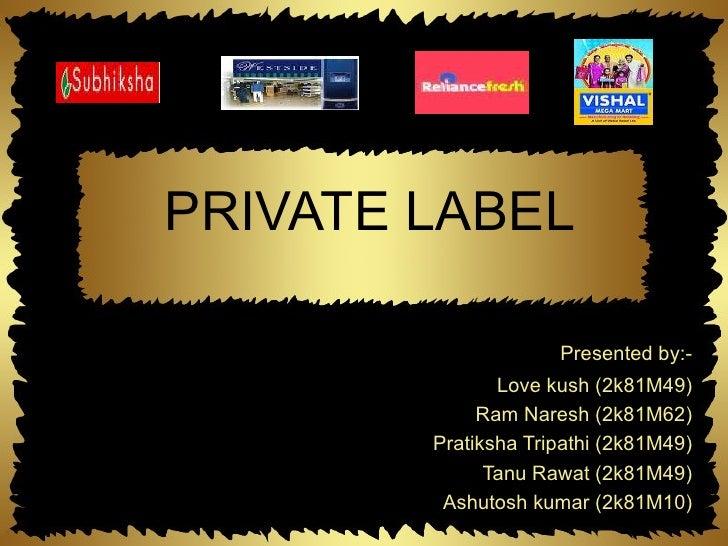 PRIVATE LABEL Presented by:- Love kush (2k81M49) Ram Naresh (2k81M62) Pratiksha Tripathi (2k81M49) Tanu Rawat (2k81M49) As...
