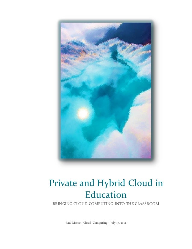 Paul Morse | Cloud Computing | July 15, 2014 Private and Hybrid Cloud in Education BRINGING CLOUD COMPUTING INTO THE CLASS...