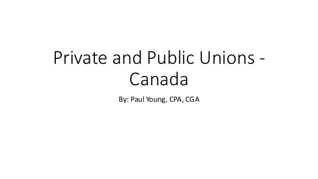 Private and Public Unions - Canada By: Paul Young, CPA, CGA