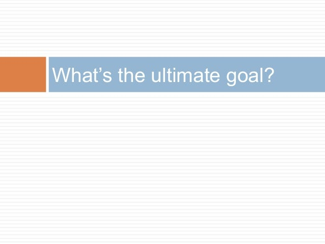 What's the ultimate goal?