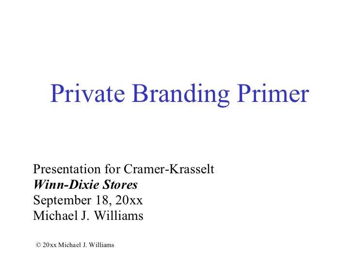 Private Branding Primer Presentation for Cramer-Krasselt Winn-Dixie Stores September 18, 20xx Michael J. Williams © 20xx M...