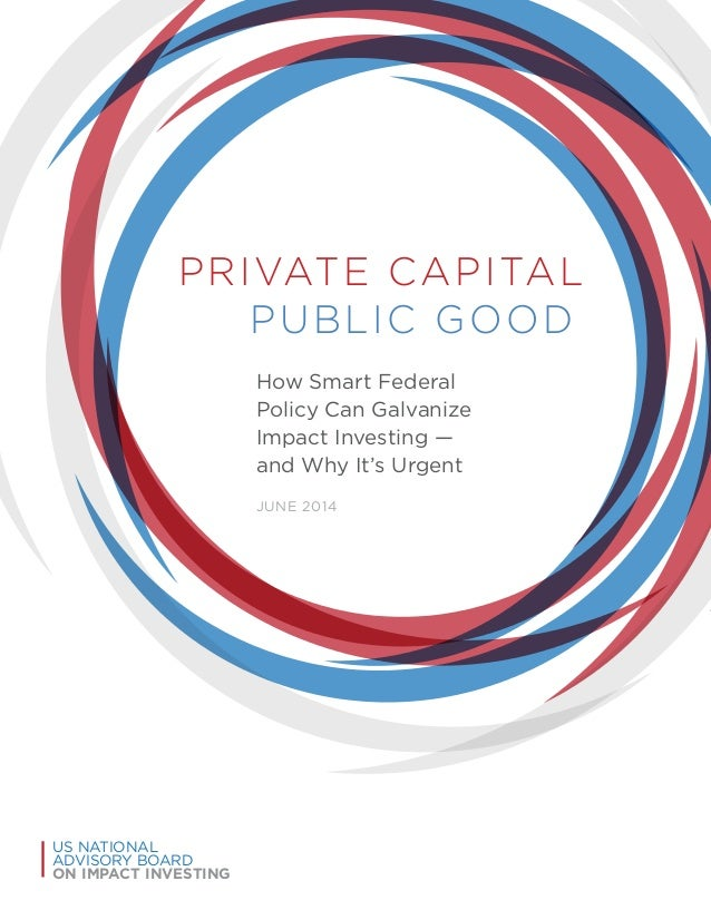 PRIVATE CAPITAL PUBLIC GOOD How Smart Federal Policy Can Galvanize Impact Investing — and Why It's Urgent JUNE 2014 US NAT...
