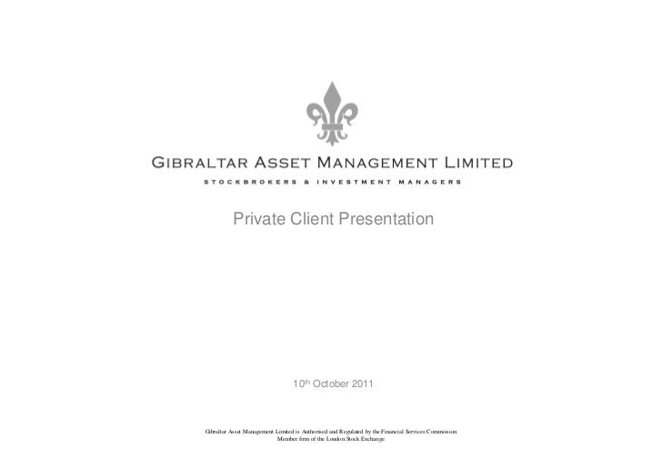 Private Client Presentation                                  10th October 2011Gibraltar Asset Management Limited is Author...