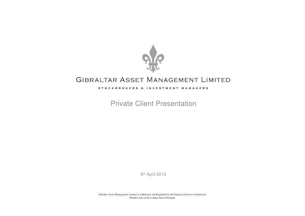 Private Client Presentation                                      6th April 2012Gibraltar Asset Management Limited is Autho...