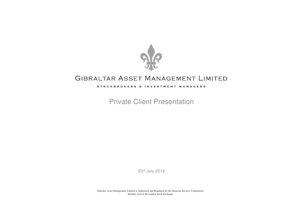 Private Client Presentation                                     23rd July 2012Gibraltar Asset Management Limited is Author...