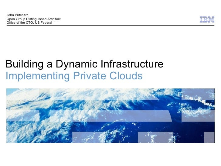 Building a Dynamic Infrastructure Implementing Private Clouds John Pritchard Open Group Distinguished Architect  Office of...