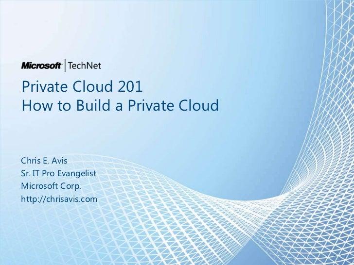 Private Cloud 201How to Build a Private CloudChris E. AvisSr. IT Pro EvangelistMicrosoft Corp.http://chrisavis.com        ...