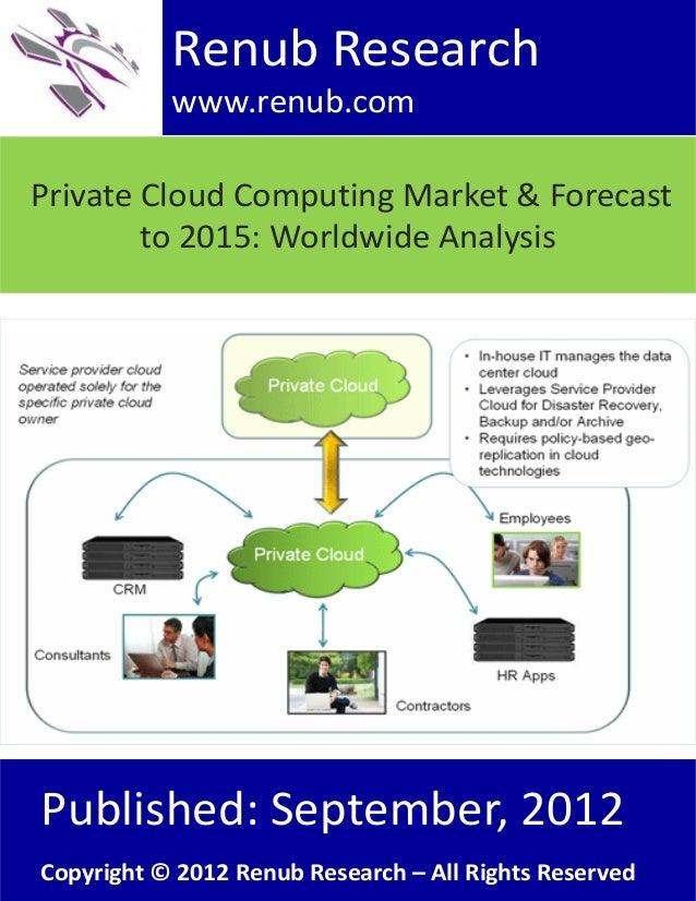 Renub Research www.renub.com Private Cloud Computing Market & Forecast to 2015: Worldwide Analysis  Published: September, ...
