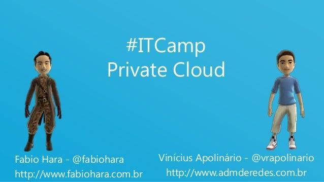 1 #ITCamp Private Cloud Fabio Hara - @fabiohara http://www.fabiohara.com.br Vinícius Apolinário - @vrapolinario http://www...