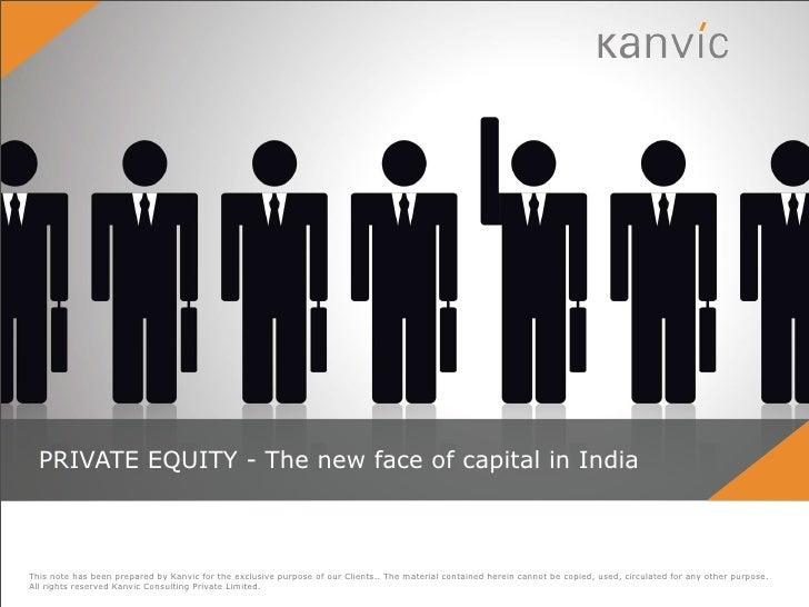 PRIVATE EQUITY - The new face of capital in IndiaThis note has been prepared by Kanvic for the exclusive purpose of our Cl...