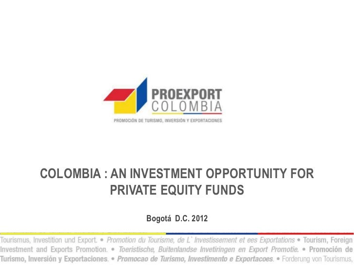 COLOMBIA : AN INVESTMENT OPPORTUNITY FOR           PRIVATE EQUITY FUNDS               Bogotá D.C. 2012