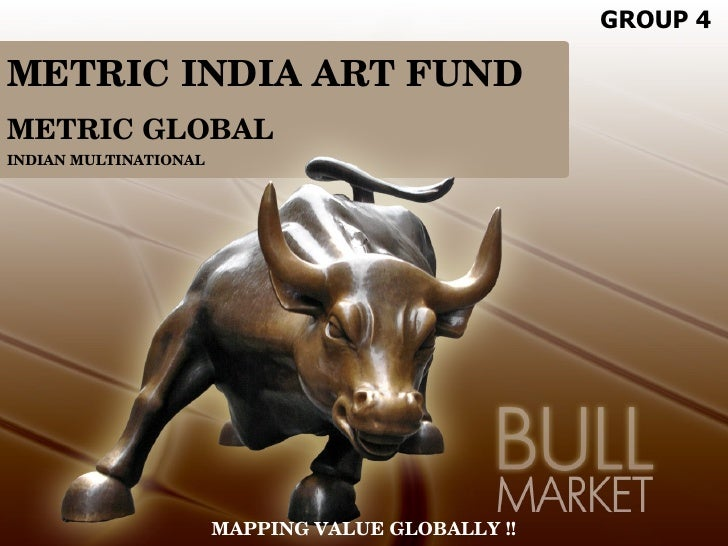 GROUP 4  METRIC INDIA ART FUND METRIC GLOBAL INDIAN MULTINATIONAL                            MAPPING VALUE GLOBALLY !!