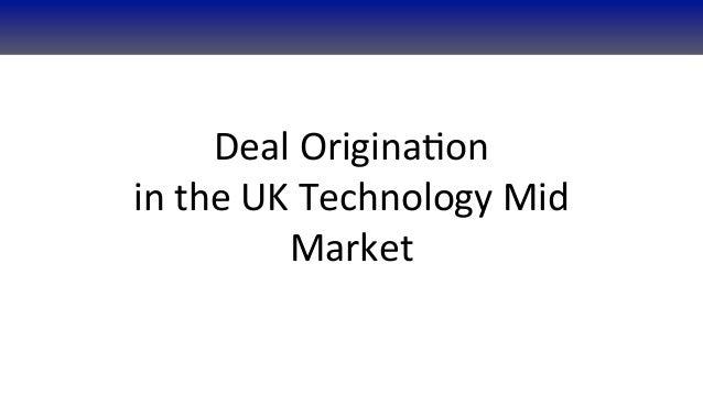 Deal Origina+onin the UK Technology Mid                Market