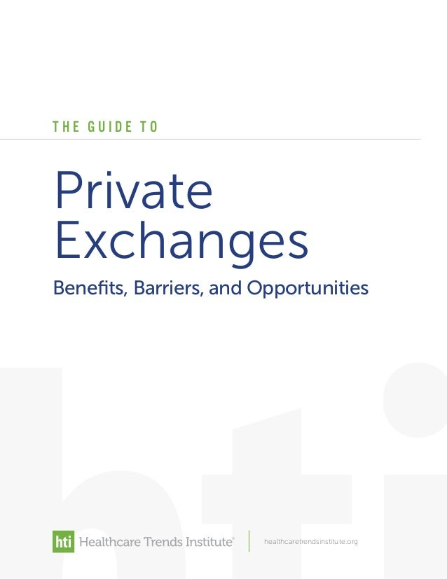 T H E G U I D E T O healthcaretrendsinstitute.org Private Exchanges Benefits, Barriers, and Opportunities