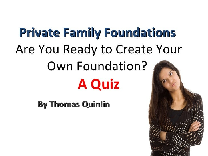 Private Family Foundations  Are You Ready to Create Your Own Foundation?  A Quiz By Thomas Quinlin