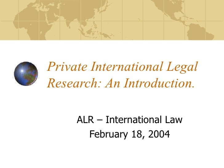 Private International Legal Research: An Introduction. ALR – International Law February 18, 2004