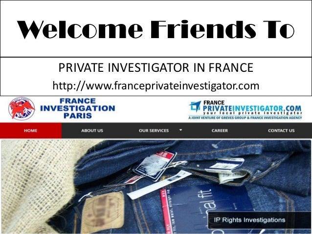 Welcome Friends ToPRIVATE INVESTIGATOR IN FRANCEhttp://www.franceprivateinvestigator.com