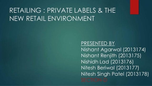RETAILING : PRIVATE LABELS & THE NEW RETAIL ENVIRONMENT PRESENTED BY: Nishant Agarwal (2013174) Nishant Renjith (2013175) ...