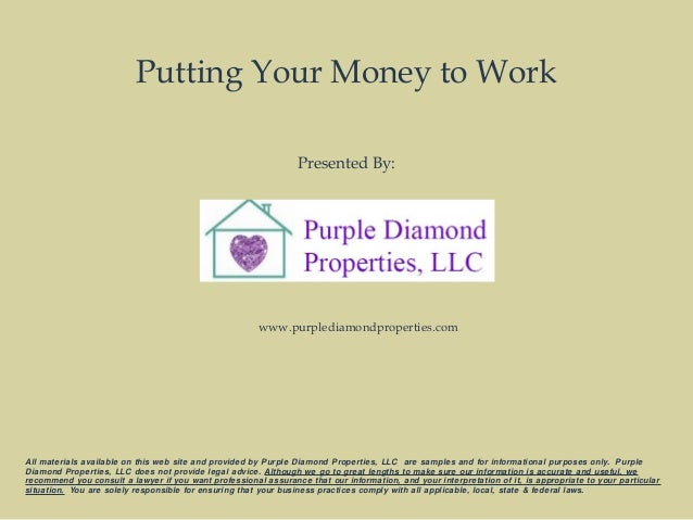 Putting Your Money to Work Presented By: All materials available on this web site and provided by Purple Diamond Propertie...